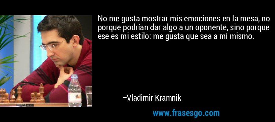 No me gusta mostrar mis emociones en la mesa, no porque podrían dar algo a un oponente, sino porque ese es mi estilo: me gusta que sea a mí mismo. – Vladimir Kramnik