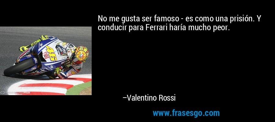 No me gusta ser famoso - es como una prisión. Y conducir para Ferrari haría mucho peor. – Valentino Rossi