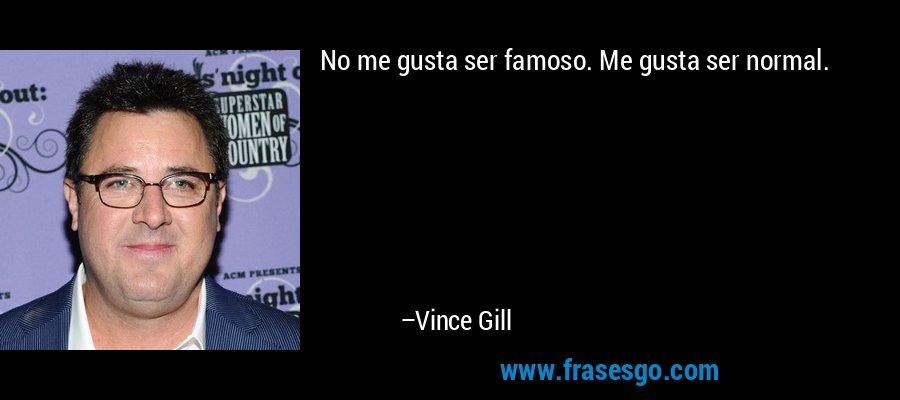 No me gusta ser famoso. Me gusta ser normal. – Vince Gill