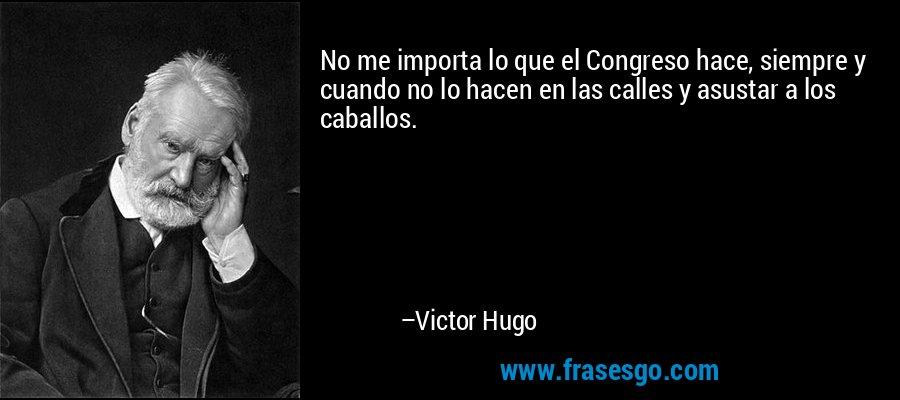 No me importa lo que el Congreso hace, siempre y cuando no lo hacen en las calles y asustar a los caballos. – Victor Hugo
