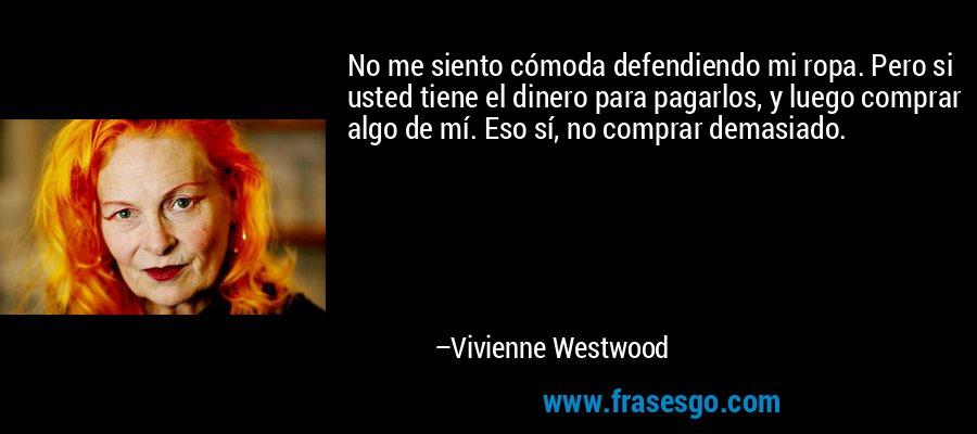 No me siento cómoda defendiendo mi ropa. Pero si usted tiene el dinero para pagarlos, y luego comprar algo de mí. Eso sí, no comprar demasiado. – Vivienne Westwood