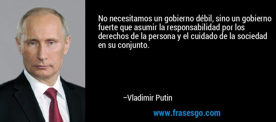 No necesitamos un gobierno débil, sino un gobierno fuerte que asumir la responsabilidad por los derechos de la persona y el cuidado de la sociedad en su conjunto. – Vladimir Putin