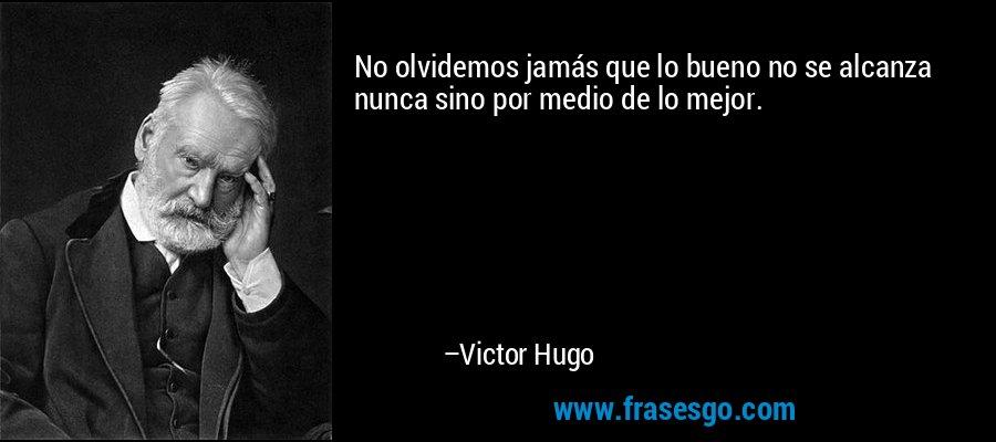 No olvidemos jamás que lo bueno no se alcanza nunca sino por medio de lo mejor. – Victor Hugo