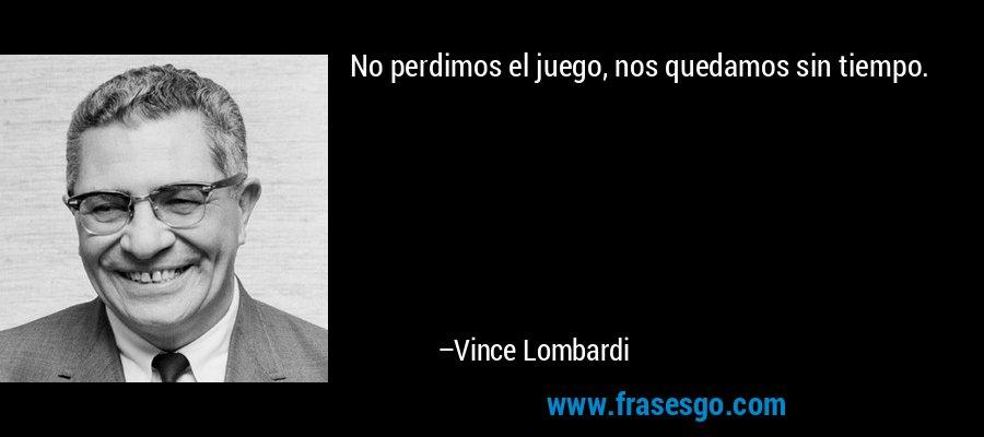 No perdimos el juego, nos quedamos sin tiempo. – Vince Lombardi