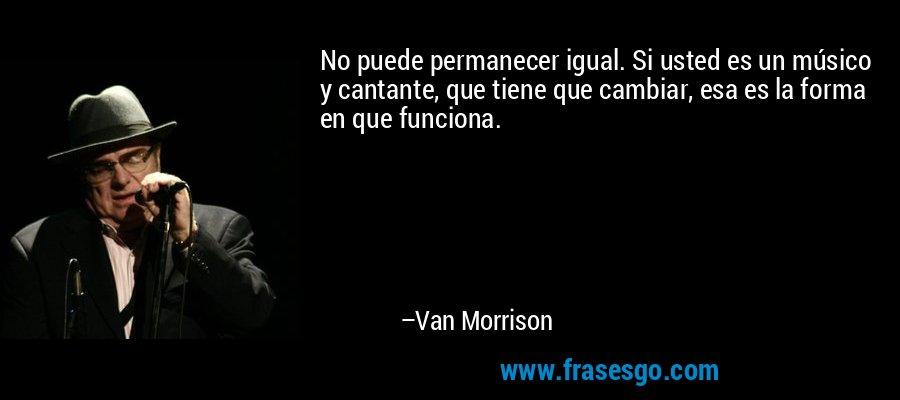 No puede permanecer igual. Si usted es un músico y cantante, que tiene que cambiar, esa es la forma en que funciona. – Van Morrison
