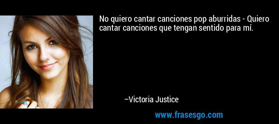 No quiero cantar canciones pop aburridas - Quiero cantar canciones que tengan sentido para mí. – Victoria Justice