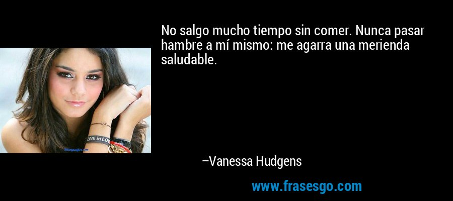 No salgo mucho tiempo sin comer. Nunca pasar hambre a mí mismo: me agarra una merienda saludable. – Vanessa Hudgens