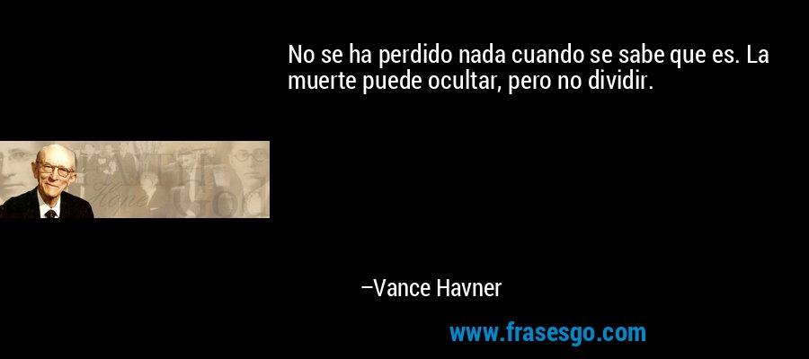 No se ha perdido nada cuando se sabe que es. La muerte puede ocultar, pero no dividir. – Vance Havner