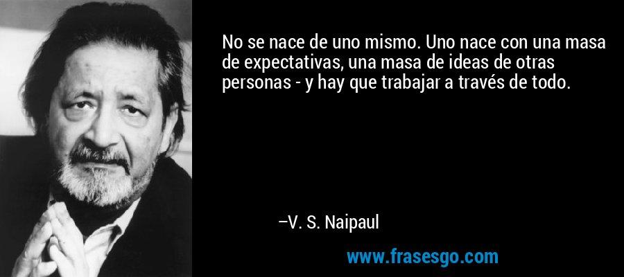 No se nace de uno mismo. Uno nace con una masa de expectativas, una masa de ideas de otras personas - y hay que trabajar a través de todo. – V. S. Naipaul