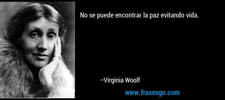 No se puede encontrar la paz evitando vida. – Virginia Woolf