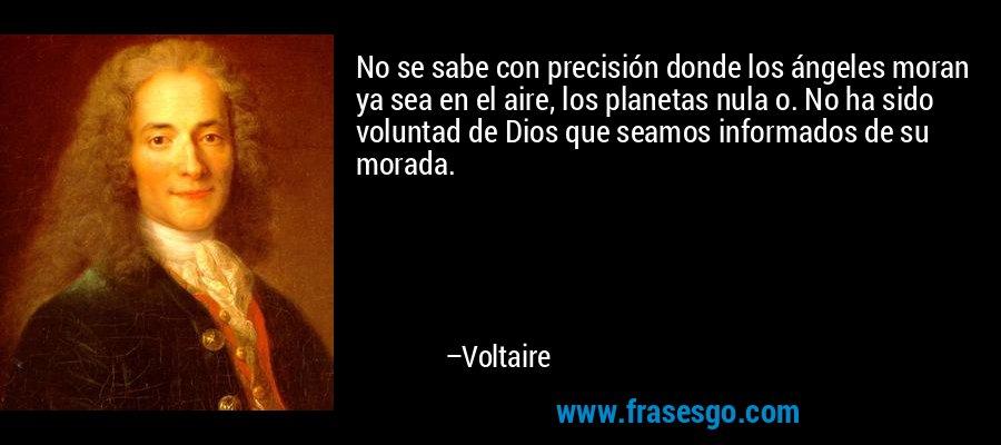 No se sabe con precisión donde los ángeles moran ya sea en el aire, los planetas nula o. No ha sido voluntad de Dios que seamos informados de su morada. – Voltaire