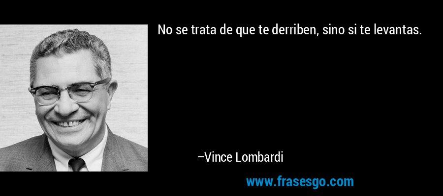 No se trata de que te derriben, sino si te levantas. – Vince Lombardi