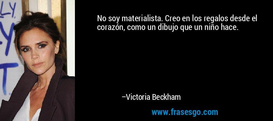 No soy materialista. Creo en los regalos desde el corazón, como un dibujo que un niño hace. – Victoria Beckham