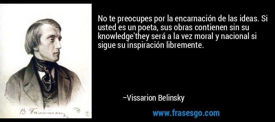 No te preocupes por la encarnación de las ideas. Si usted es un poeta, sus obras contienen sin su knowledge'they será a la vez moral y nacional si sigue su inspiración libremente. – Vissarion Belinsky