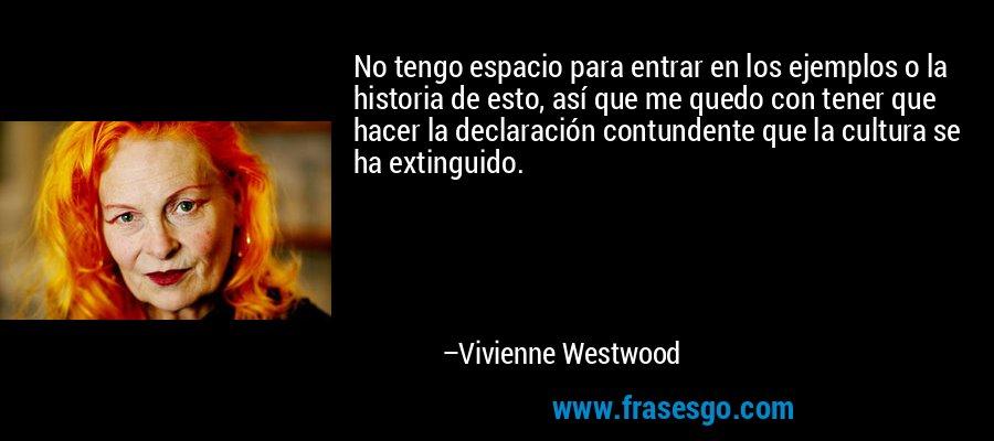 No tengo espacio para entrar en los ejemplos o la historia de esto, así que me quedo con tener que hacer la declaración contundente que la cultura se ha extinguido. – Vivienne Westwood