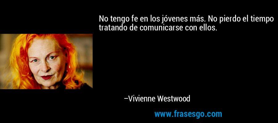 No tengo fe en los jóvenes más. No pierdo el tiempo tratando de comunicarse con ellos. – Vivienne Westwood