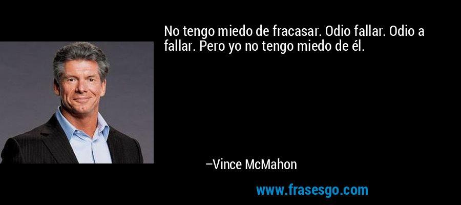 No tengo miedo de fracasar. Odio fallar. Odio a fallar. Pero yo no tengo miedo de él. – Vince McMahon