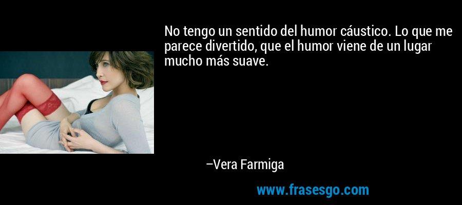 No tengo un sentido del humor cáustico. Lo que me parece divertido, que el humor viene de un lugar mucho más suave. – Vera Farmiga