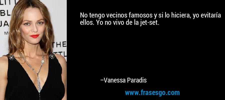 No tengo vecinos famosos y si lo hiciera, yo evitaría ellos. Yo no vivo de la jet-set. – Vanessa Paradis