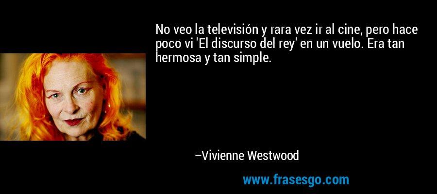 No veo la televisión y rara vez ir al cine, pero hace poco vi 'El discurso del rey' en un vuelo. Era tan hermosa y tan simple. – Vivienne Westwood