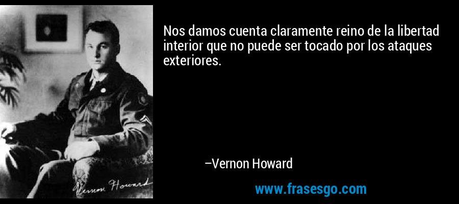 Nos damos cuenta claramente reino de la libertad interior que no puede ser tocado por los ataques exteriores. – Vernon Howard