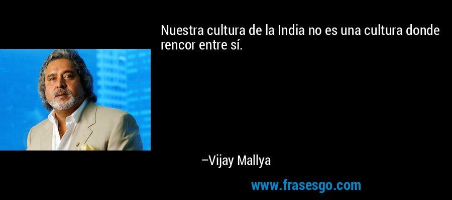Nuestra cultura de la India no es una cultura donde rencor entre sí. – Vijay Mallya
