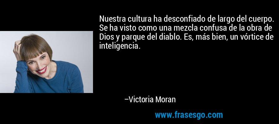 Nuestra cultura ha desconfiado de largo del cuerpo. Se ha visto como una mezcla confusa de la obra de Dios y parque del diablo. Es, más bien, un vórtice de inteligencia. – Victoria Moran