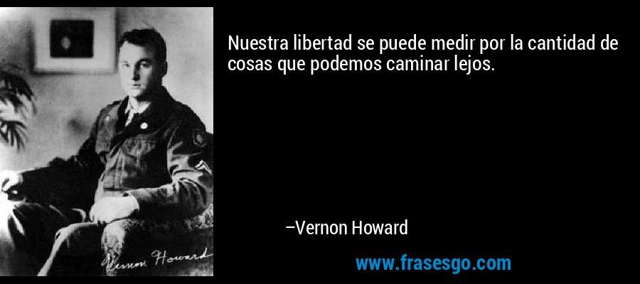 Nuestra libertad se puede medir por la cantidad de cosas que podemos caminar lejos. – Vernon Howard