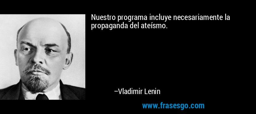 Nuestro programa incluye necesariamente la propaganda del ateísmo. – Vladimir Lenin