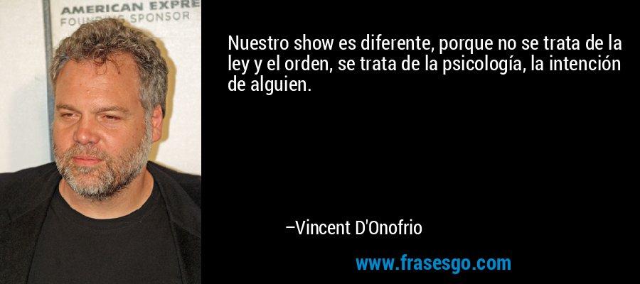 Nuestro show es diferente, porque no se trata de la ley y el orden, se trata de la psicología, la intención de alguien. – Vincent D'Onofrio