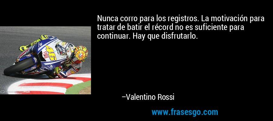 Nunca corro para los registros. La motivación para tratar de batir el récord no es suficiente para continuar. Hay que disfrutarlo. – Valentino Rossi