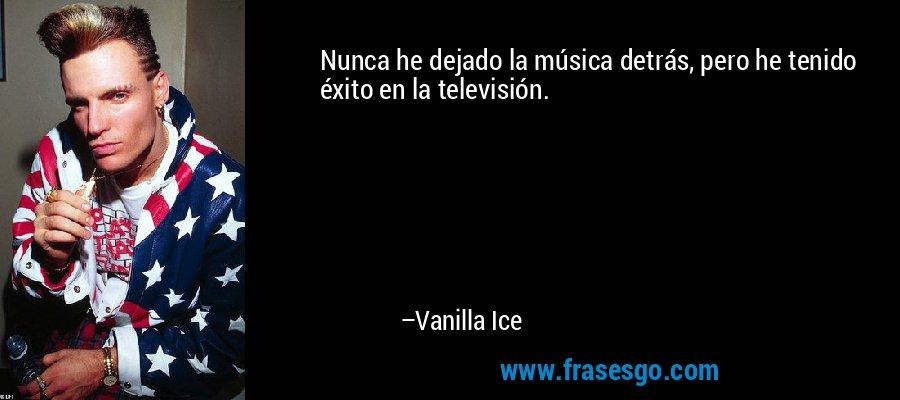 Nunca he dejado la música detrás, pero he tenido éxito en la televisión. – Vanilla Ice