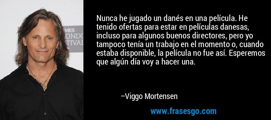 Nunca he jugado un danés en una película. He tenido ofertas para estar en películas danesas, incluso para algunos buenos directores, pero yo tampoco tenía un trabajo en el momento o, cuando estaba disponible, la película no fue así. Esperemos que algún día voy a hacer una. – Viggo Mortensen
