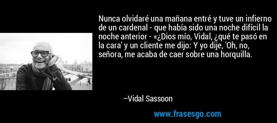 Nunca olvidaré una mañana entré y tuve un infierno de un cardenal - que había sido una noche difícil la noche anterior - «¿Dios mío, Vidal, ¿qué te pasó en la cara' y un cliente me dijo: Y yo dije, 'Oh, no, señora, me acaba de caer sobre una horquilla. – Vidal Sassoon