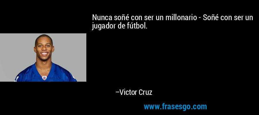 Nunca soñé con ser un millonario - Soñé con ser un jugador de fútbol. – Victor Cruz