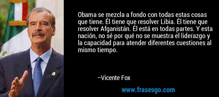 Obama se mezcla a fondo con todas estas cosas que tiene. Él tiene que resolver Libia. Él tiene que resolver Afganistán. Él está en todas partes. Y esta nación, no sé por qué no se muestra el liderazgo y la capacidad para atender diferentes cuestiones al mismo tiempo. – Vicente Fox