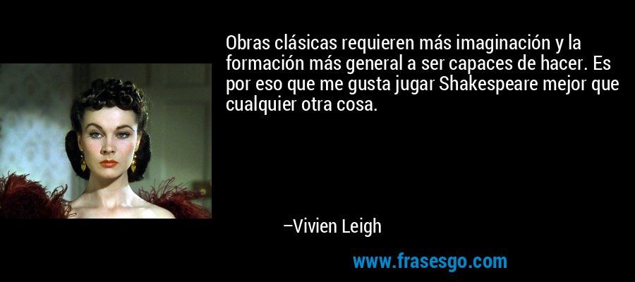 Obras clásicas requieren más imaginación y la formación más general a ser capaces de hacer. Es por eso que me gusta jugar Shakespeare mejor que cualquier otra cosa. – Vivien Leigh