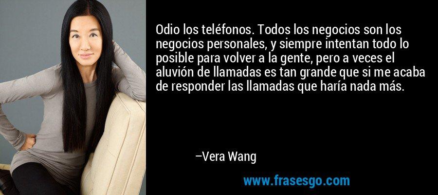 Odio los teléfonos. Todos los negocios son los negocios personales, y siempre intentan todo lo posible para volver a la gente, pero a veces el aluvión de llamadas es tan grande que si me acaba de responder las llamadas que haría nada más. – Vera Wang
