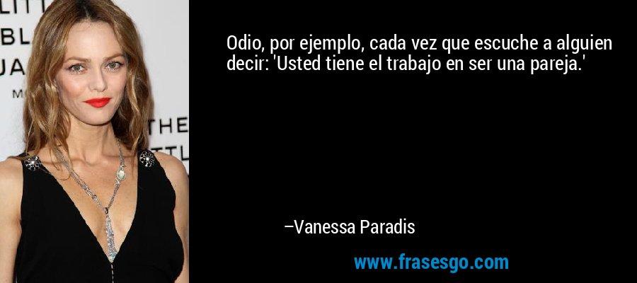 Odio, por ejemplo, cada vez que escuche a alguien decir: 'Usted tiene el trabajo en ser una pareja.' – Vanessa Paradis
