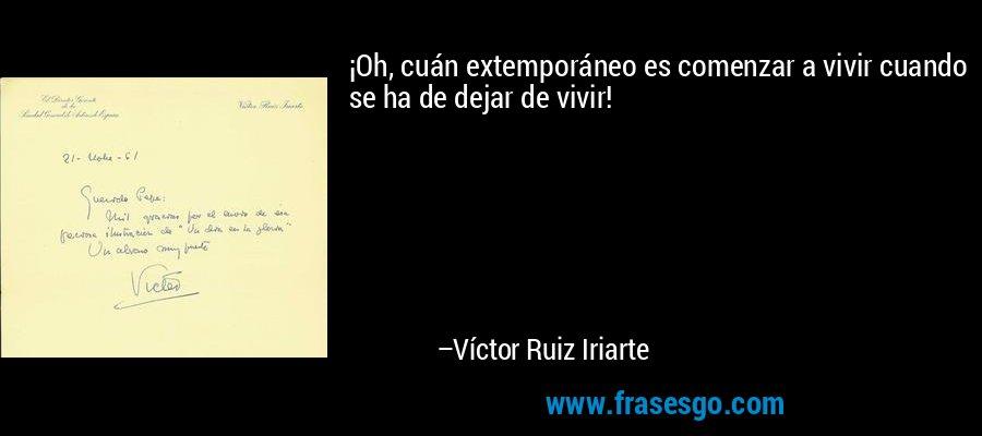 ¡Oh, cuán extemporáneo es comenzar a vivir cuando se ha de dejar de vivir! – Víctor Ruiz Iriarte