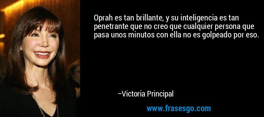 Oprah es tan brillante, y su inteligencia es tan penetrante que no creo que cualquier persona que pasa unos minutos con ella no es golpeado por eso. – Victoria Principal