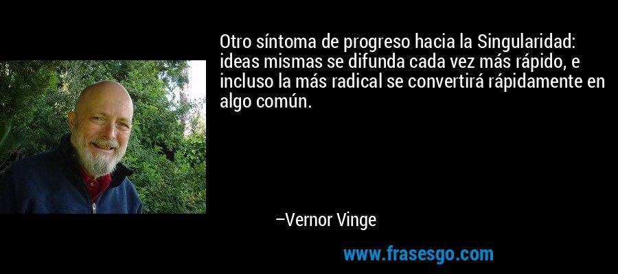 Otro síntoma de progreso hacia la Singularidad: ideas mismas se difunda cada vez más rápido, e incluso la más radical se convertirá rápidamente en algo común. – Vernor Vinge