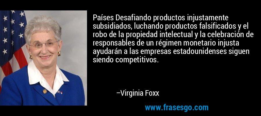 Países Desafiando productos injustamente subsidiados, luchando productos falsificados y el robo de la propiedad intelectual y la celebración de responsables de un régimen monetario injusta ayudarán a las empresas estadounidenses siguen siendo competitivos. – Virginia Foxx