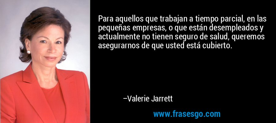 Para aquellos que trabajan a tiempo parcial, en las pequeñas empresas, o que están desempleados y actualmente no tienen seguro de salud, queremos asegurarnos de que usted está cubierto. – Valerie Jarrett