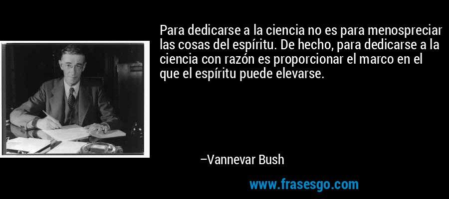 Para dedicarse a la ciencia no es para menospreciar las cosas del espíritu. De hecho, para dedicarse a la ciencia con razón es proporcionar el marco en el que el espíritu puede elevarse. – Vannevar Bush