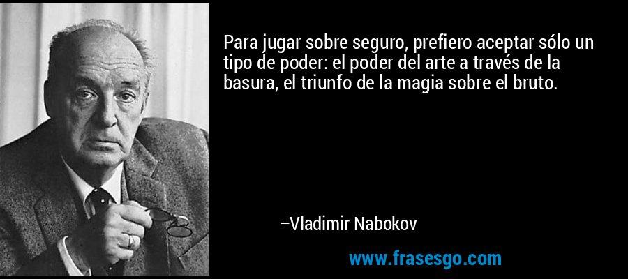 Para jugar sobre seguro, prefiero aceptar sólo un tipo de poder: el poder del arte a través de la basura, el triunfo de la magia sobre el bruto. – Vladimir Nabokov