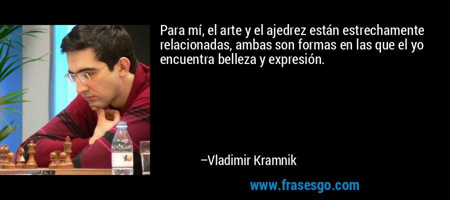 Para mí, el arte y el ajedrez están estrechamente relacionadas, ambas son formas en las que el yo encuentra belleza y expresión. – Vladimir Kramnik
