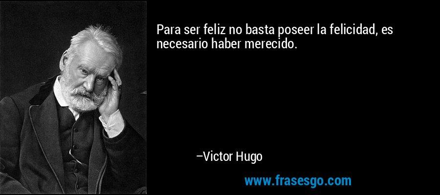 Para ser feliz no basta poseer la felicidad, es necesario haber merecido. – Victor Hugo