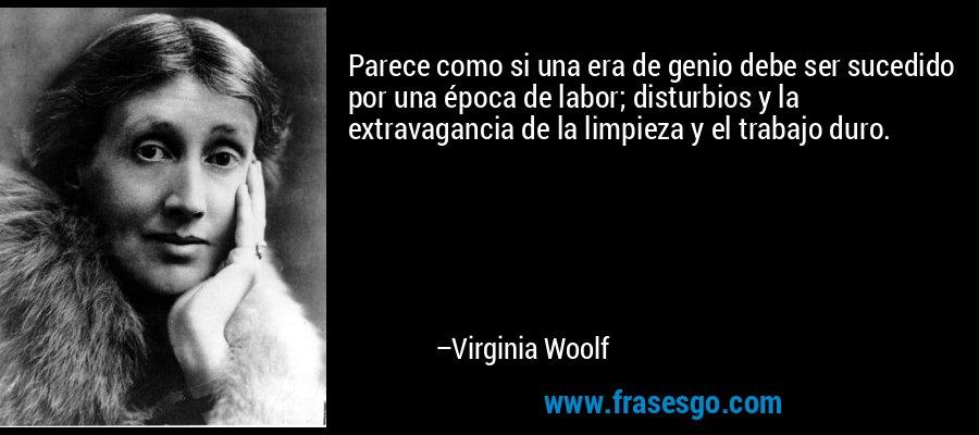 Parece como si una era de genio debe ser sucedido por una época de labor; disturbios y la extravagancia de la limpieza y el trabajo duro. – Virginia Woolf