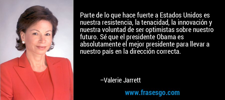 Parte de lo que hace fuerte a Estados Unidos es nuestra resistencia, la tenacidad, la innovación y nuestra voluntad de ser optimistas sobre nuestro futuro. Sé que el presidente Obama es absolutamente el mejor presidente para llevar a nuestro país en la dirección correcta. – Valerie Jarrett